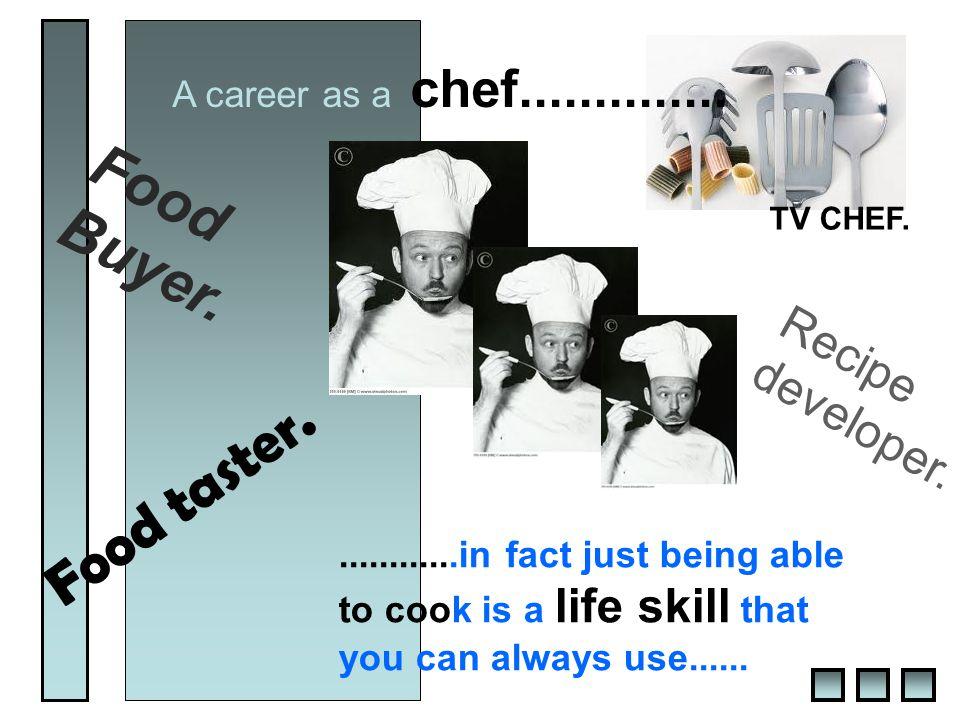 A career as a chef.............. Food taster. Recipe developer.