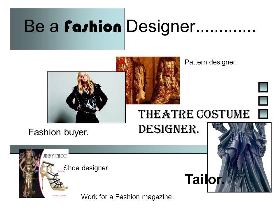Be a Fashion Designer............. Fashion buyer.