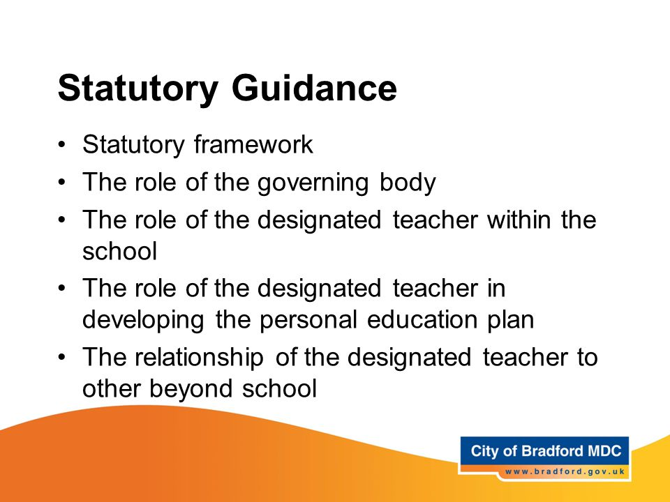 Statutory Guidance Statutory framework The role of the governing body The role of the designated teacher within the school The role of the designated