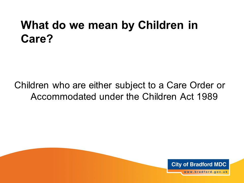 What do we mean by Children in Care? Children who are either subject to a Care Order or Accommodated under the Children Act 1989