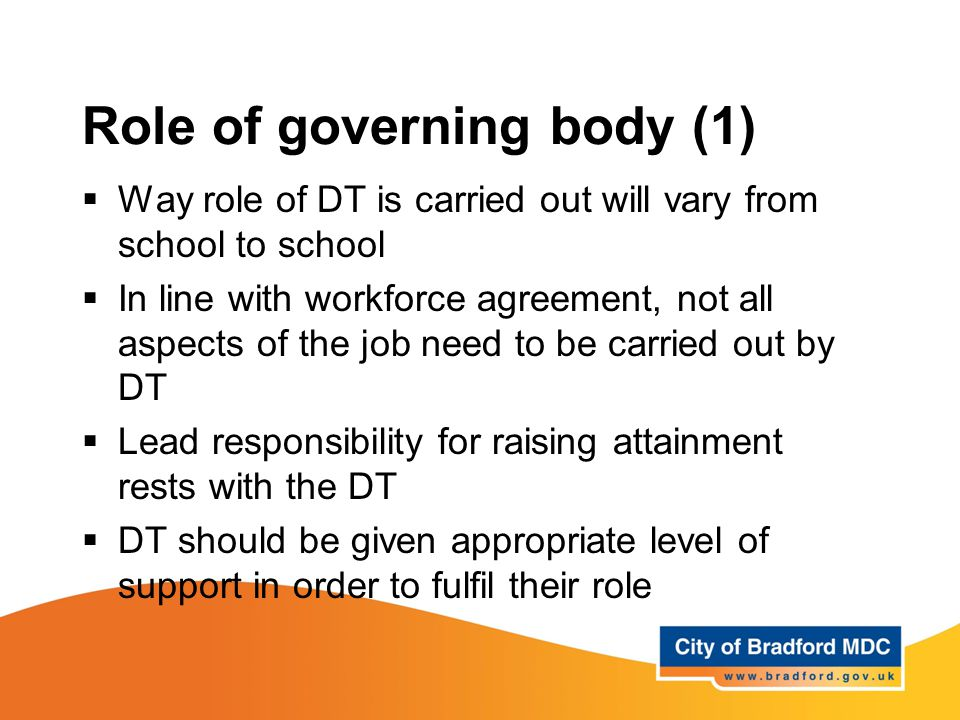 Role of governing body (1)  Way role of DT is carried out will vary from school to school  In line with workforce agreement, not all aspects of the