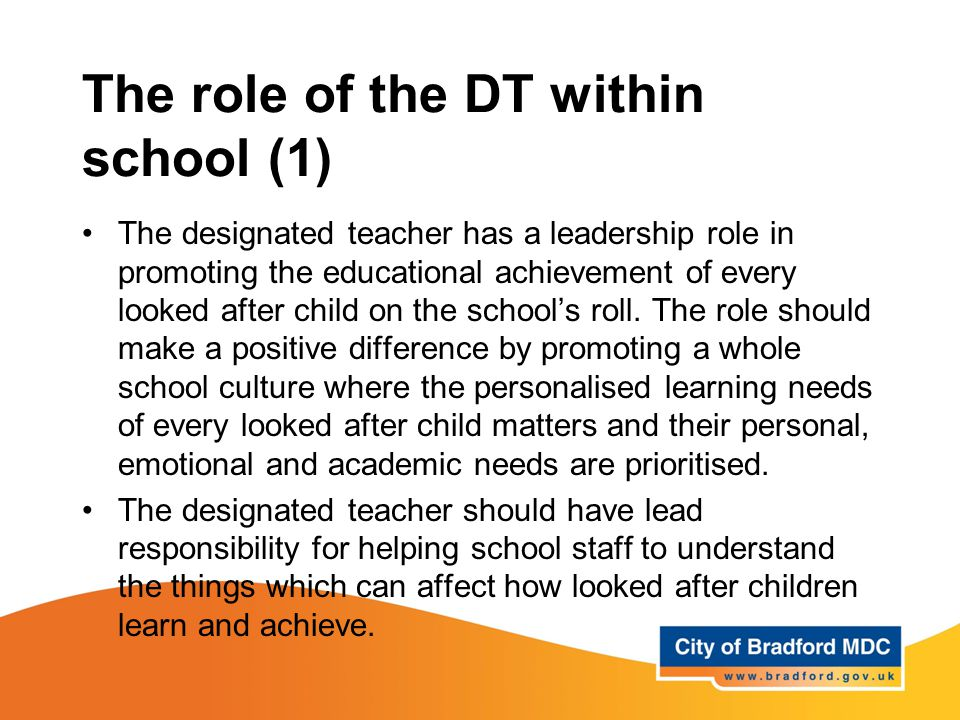 The role of the DT within school (1) The designated teacher has a leadership role in promoting the educational achievement of every looked after child