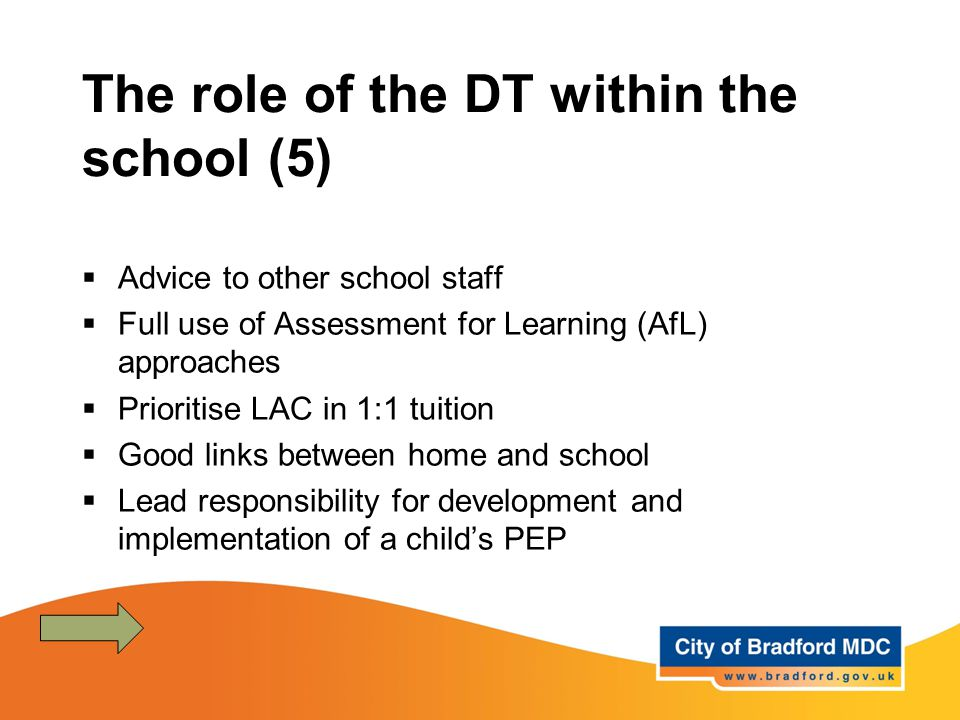 The role of the DT within the school (5)  Advice to other school staff  Full use of Assessment for Learning (AfL) approaches  Prioritise LAC in 1:1