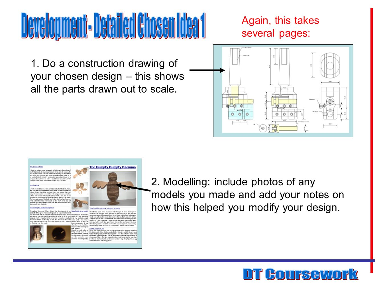 1. Do a construction drawing of your chosen design – this shows all the parts drawn out to scale. 2. Modelling: include photos of any models you made