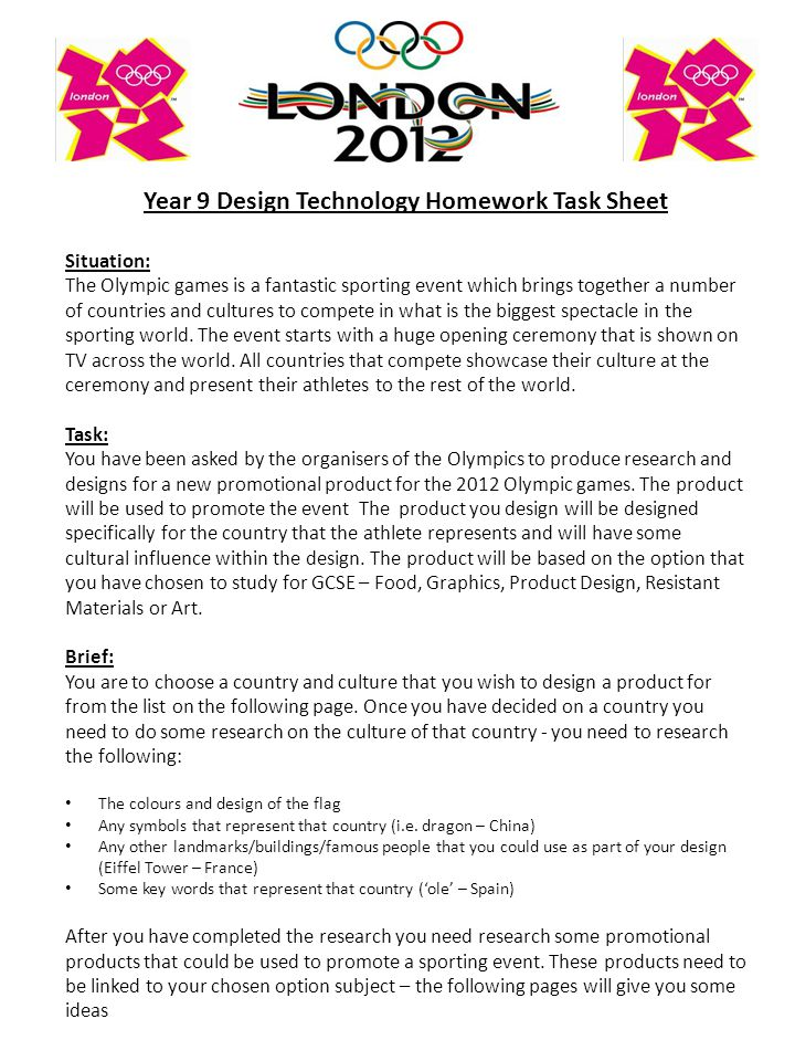 Year 9 Design Technology Homework Task Sheet Situation: The Olympic games is a fantastic sporting event which brings together a number of countries and cultures to compete in what is the biggest spectacle in the sporting world.