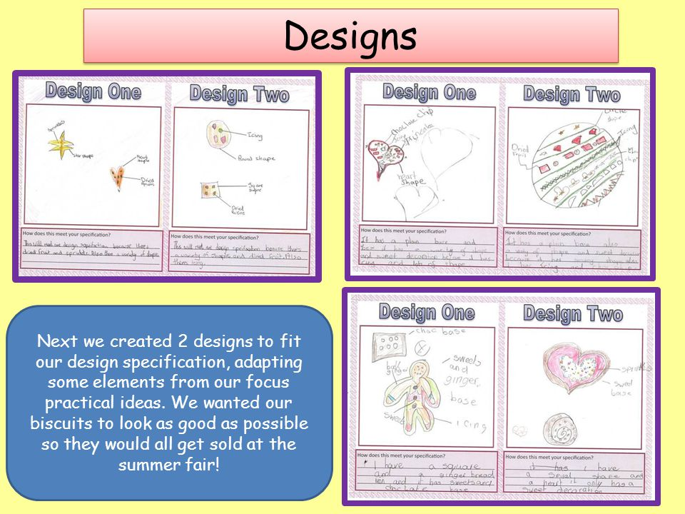 Designs Next we created 2 designs to fit our design specification, adapting some elements from our focus practical ideas. We wanted our biscuits to lo