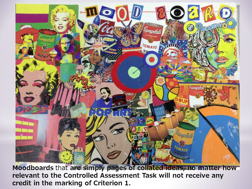 Moodboards that are simply pages of collated ideas, no matter how relevant to the Controlled Assessment Task will not receive any credit in the marking of Criterion 1.