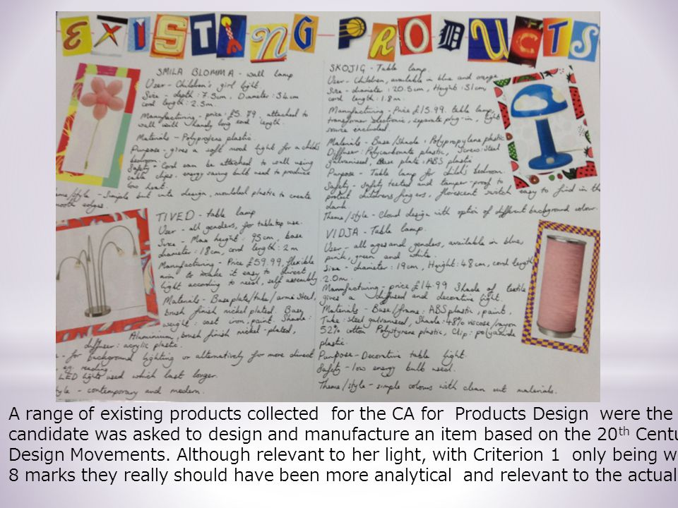 A range of existing products collected for the CA for Products Design were the candidate was asked to design and manufacture an item based on the 20 th Century Design Movements.