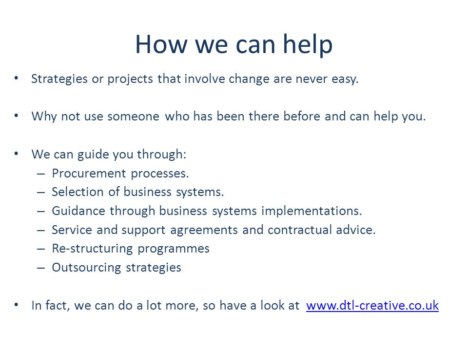 How we can help Strategies or projects that involve change are never easy. Why not use someone who has been there before and can help you. We can guid