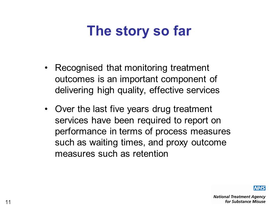 11 The story so far Recognised that monitoring treatment outcomes is an important component of delivering high quality, effective services Over the last five years drug treatment services have been required to report on performance in terms of process measures such as waiting times, and proxy outcome measures such as retention