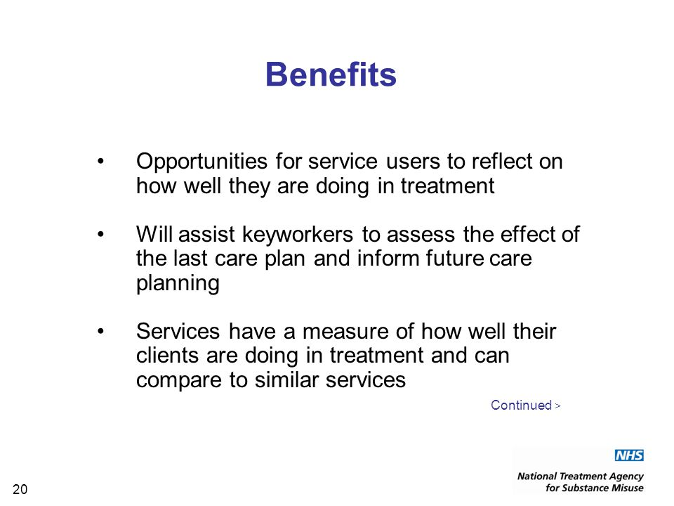 20 Benefits Opportunities for service users to reflect on how well they are doing in treatment Will assist keyworkers to assess the effect of the last care plan and inform future care planning Services have a measure of how well their clients are doing in treatment and can compare to similar services Continued >
