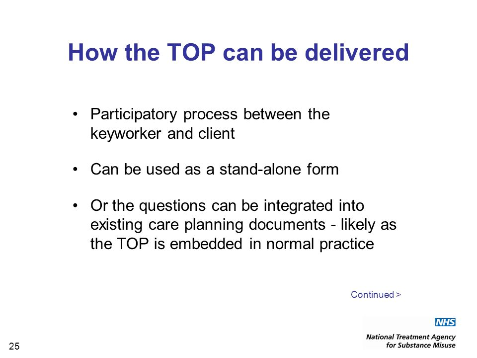 25 How the TOP can be delivered Participatory process between the keyworker and client Can be used as a stand-alone form Or the questions can be integrated into existing care planning documents - likely as the TOP is embedded in normal practice Continued >