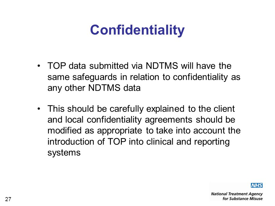 27 Confidentiality TOP data submitted via NDTMS will have the same safeguards in relation to confidentiality as any other NDTMS data This should be carefully explained to the client and local confidentiality agreements should be modified as appropriate to take into account the introduction of TOP into clinical and reporting systems