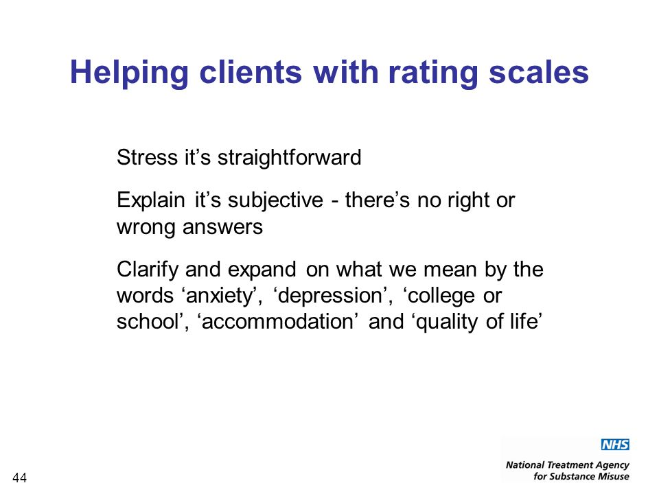 44 Helping clients with rating scales Stress it's straightforward Explain it's subjective - there's no right or wrong answers Clarify and expand on what we mean by the words 'anxiety', 'depression', 'college or school', 'accommodation' and 'quality of life'