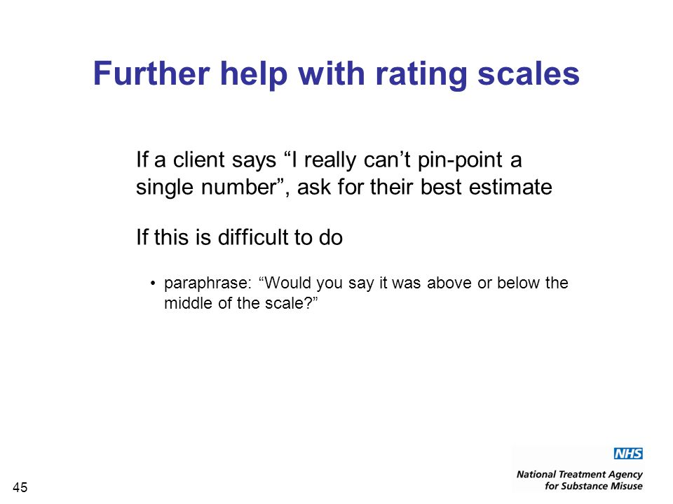 45 Further help with rating scales If a client says I really can't pin-point a single number , ask for their best estimate If this is difficult to do paraphrase: Would you say it was above or below the middle of the scale