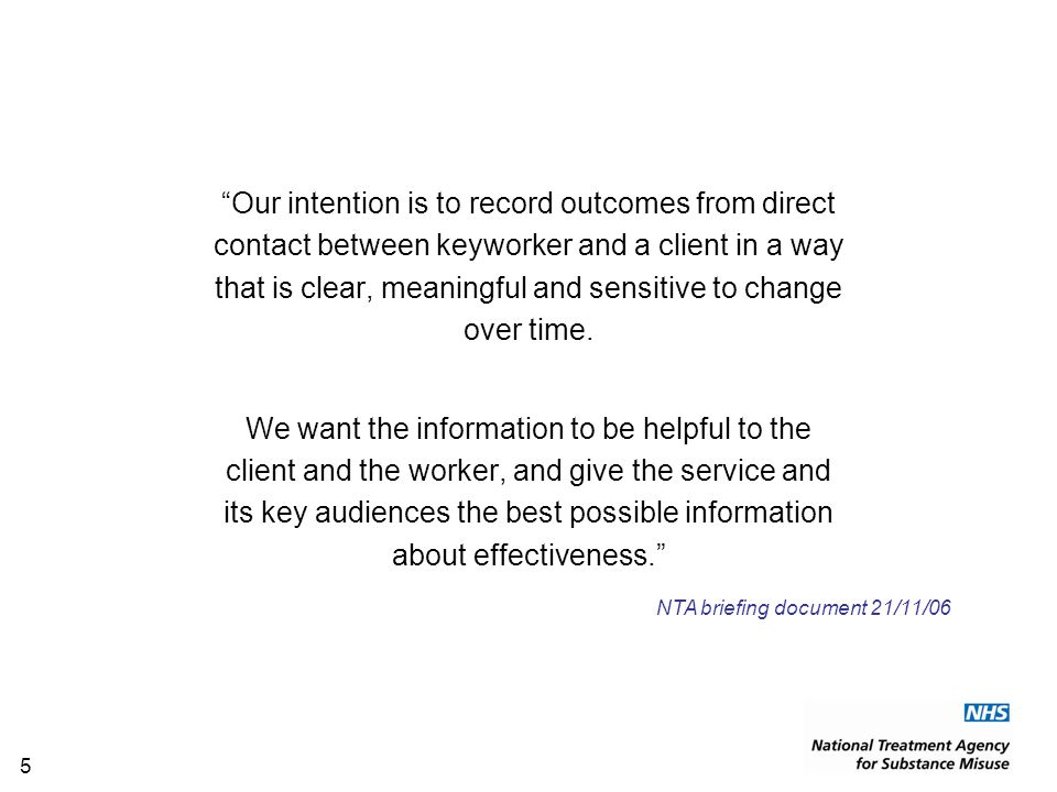 5 Our intention is to record outcomes from direct contact between keyworker and a client in a way that is clear, meaningful and sensitive to change over time.