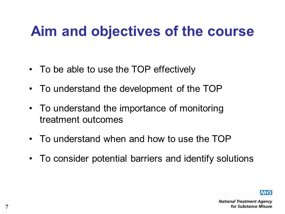 7 Aim and objectives of the course To be able to use the TOP effectively To understand the development of the TOP To understand the importance of monitoring treatment outcomes To understand when and how to use the TOP To consider potential barriers and identify solutions