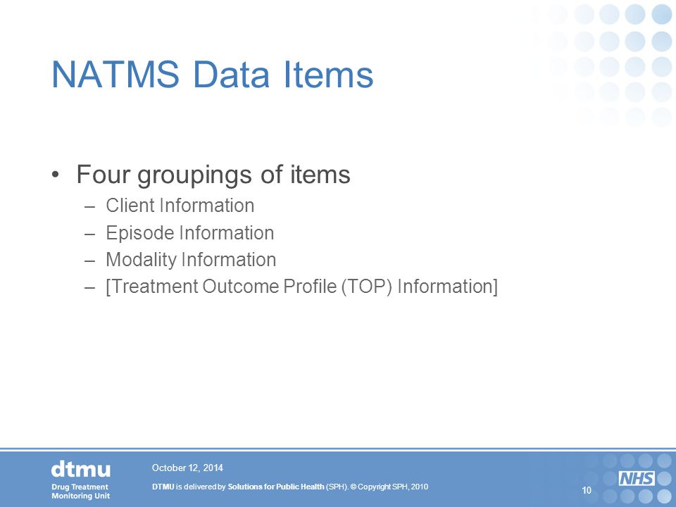 DTMU is delivered by Solutions for Public Health (SPH). © Copyright SPH, 2010 10 October 12, 2014 NATMS Data Items Four groupings of items –Client Inf