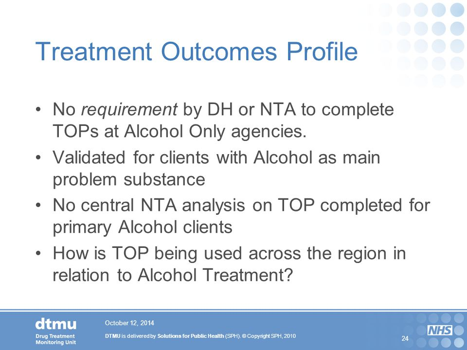 DTMU is delivered by Solutions for Public Health (SPH). © Copyright SPH, 2010 24 October 12, 2014 Treatment Outcomes Profile No requirement by DH or N