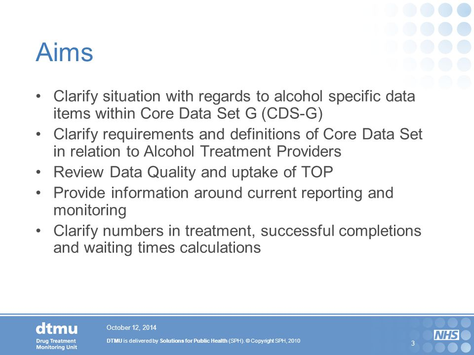 DTMU is delivered by Solutions for Public Health (SPH). © Copyright SPH, 2010 3 October 12, 2014 Aims Clarify situation with regards to alcohol specif