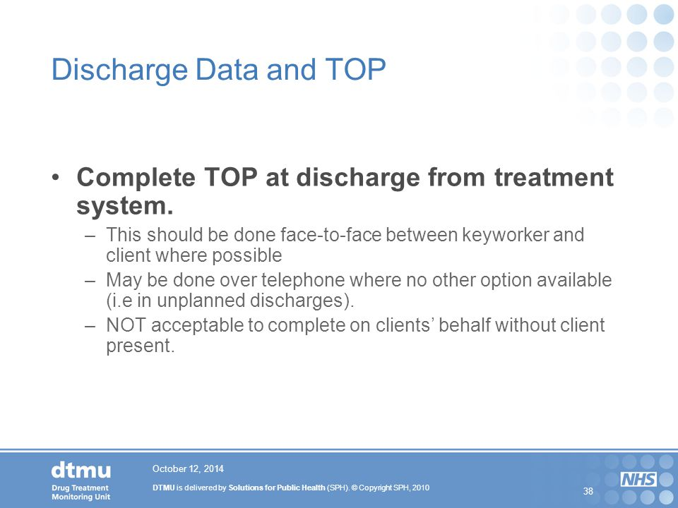 DTMU is delivered by Solutions for Public Health (SPH). © Copyright SPH, 2010 38 October 12, 2014 Discharge Data and TOP Complete TOP at discharge fro