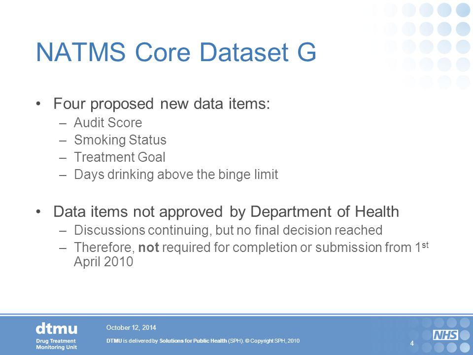 DTMU is delivered by Solutions for Public Health (SPH). © Copyright SPH, 2010 4 October 12, 2014 NATMS Core Dataset G Four proposed new data items: –A