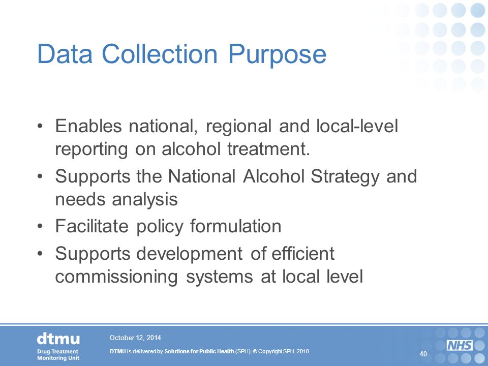 DTMU is delivered by Solutions for Public Health (SPH). © Copyright SPH, 2010 40 October 12, 2014 Data Collection Purpose Enables national, regional a