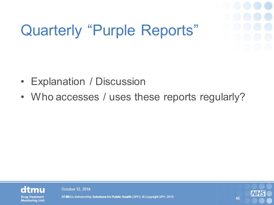 "DTMU is delivered by Solutions for Public Health (SPH). © Copyright SPH, 2010 46 October 12, 2014 Quarterly ""Purple Reports"" Explanation / Discussion"