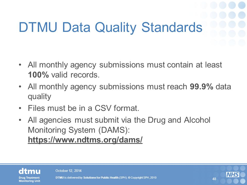 DTMU is delivered by Solutions for Public Health (SPH). © Copyright SPH, 2010 48 October 12, 2014 DTMU Data Quality Standards All monthly agency submi
