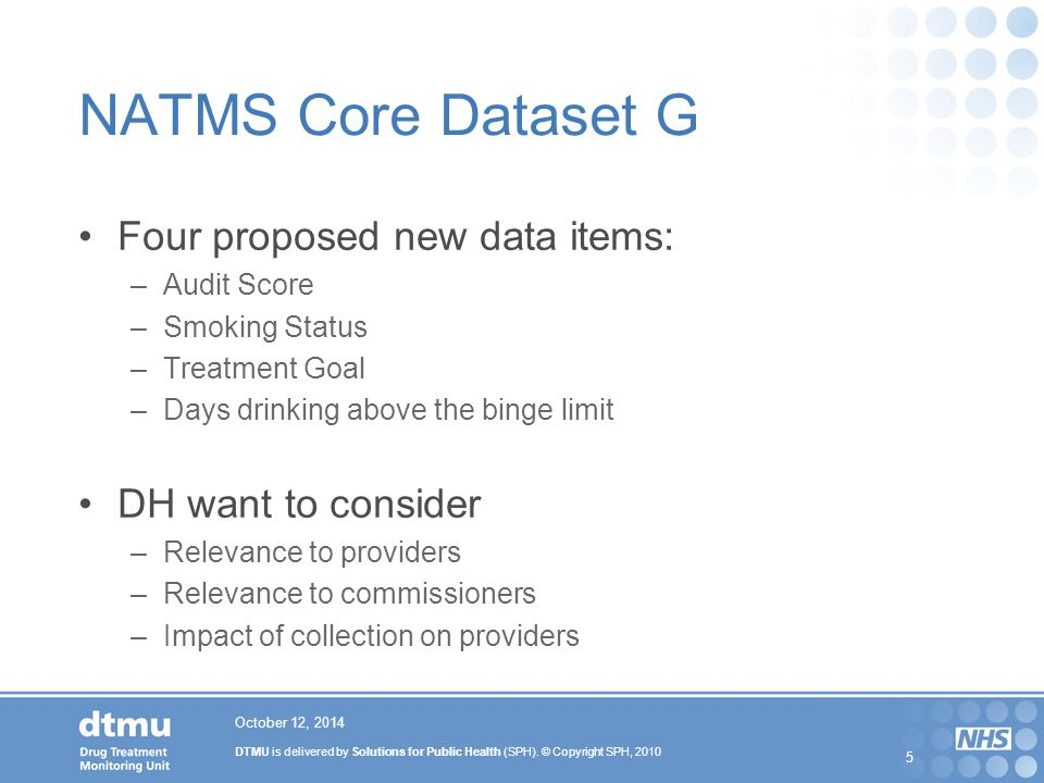 DTMU is delivered by Solutions for Public Health (SPH). © Copyright SPH, 2010 5 October 12, 2014 NATMS Core Dataset G Four proposed new data items: –A