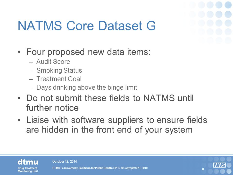 DTMU is delivered by Solutions for Public Health (SPH). © Copyright SPH, 2010 8 October 12, 2014 NATMS Core Dataset G Four proposed new data items: –A