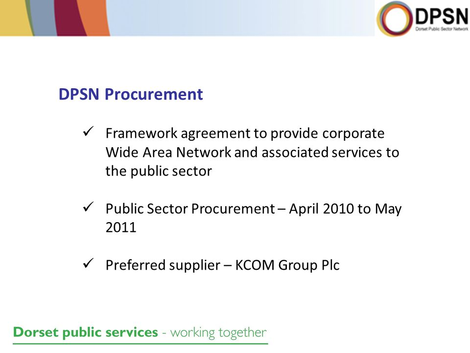 DPSN Procurement Framework agreement to provide corporate Wide Area Network and associated services to the public sector Public Sector Procurement – April 2010 to May 2011 Preferred supplier – KCOM Group Plc