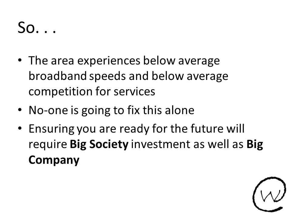 So... The area experiences below average broadband speeds and below average competition for services No-one is going to fix this alone Ensuring you ar