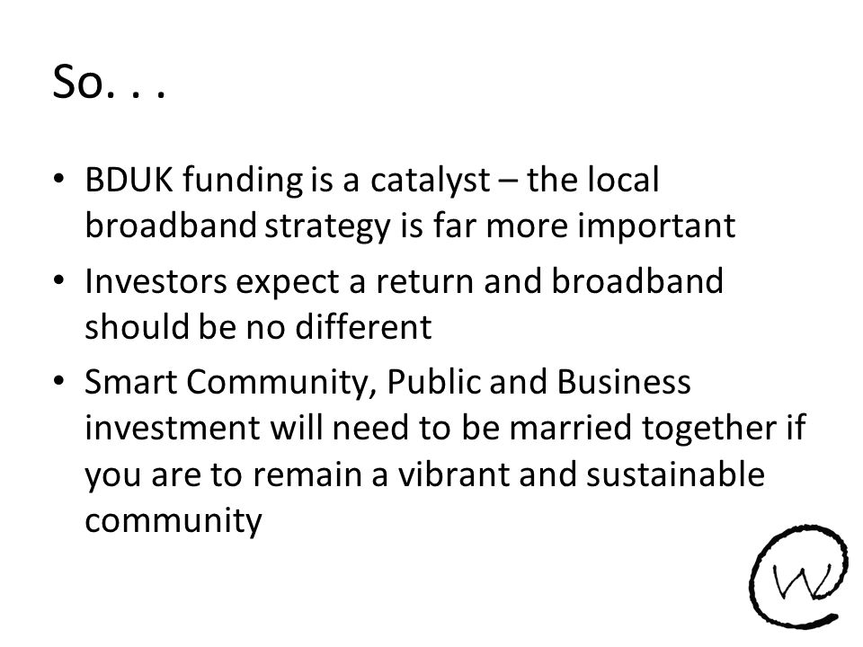 So... BDUK funding is a catalyst – the local broadband strategy is far more important Investors expect a return and broadband should be no different S