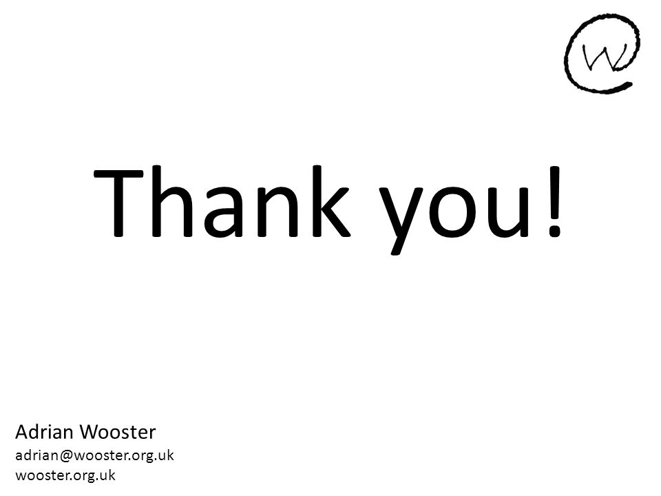 Thank you! Adrian Wooster adrian@wooster.org.uk wooster.org.uk