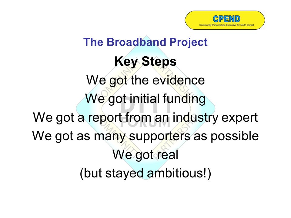 Key Steps We got the evidence We got initial funding We got a report from an industry expert We got as many supporters as possible We got real (but stayed ambitious!) The Broadband Project