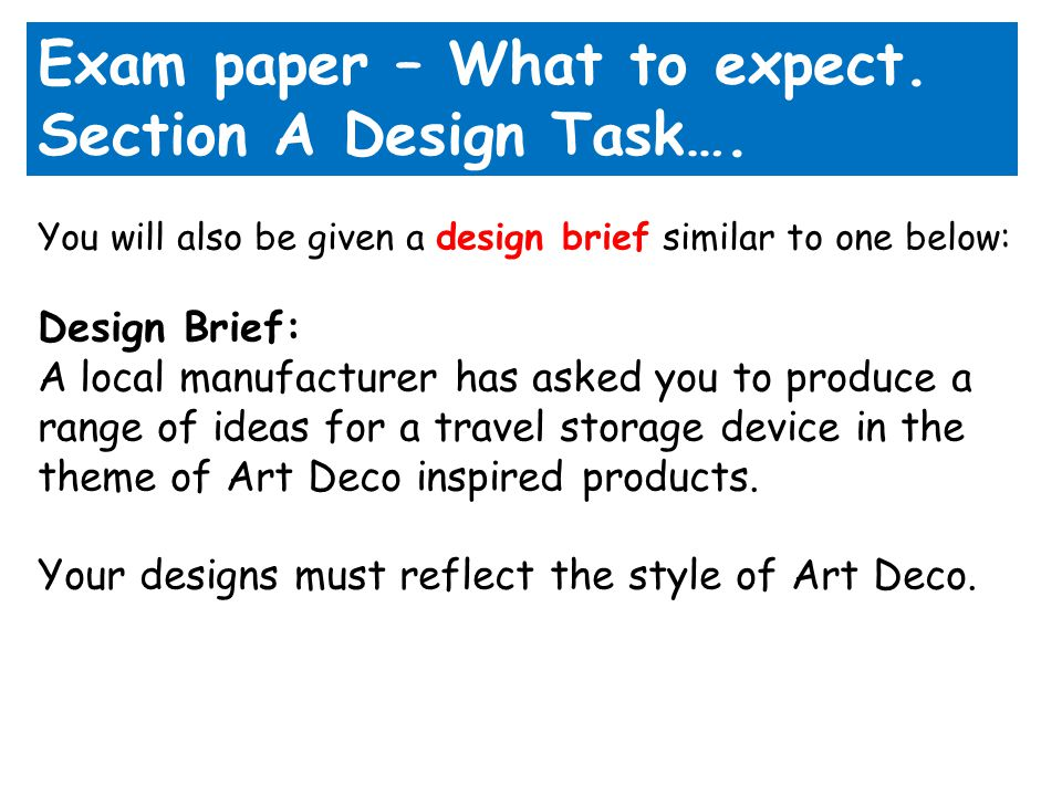 Exam paper – What to expect. Section A Design Task…. You will also be given a design brief similar to one below: Design Brief: A local manufacturer ha