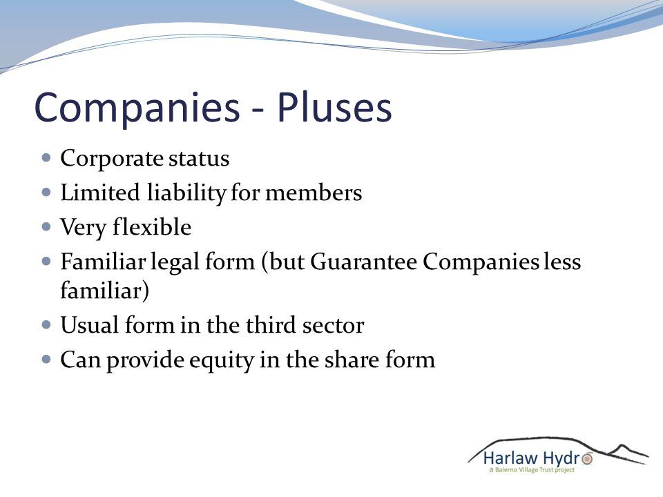 Companies - Pluses Corporate status Limited liability for members Very flexible Familiar legal form (but Guarantee Companies less familiar) Usual form in the third sector Can provide equity in the share form