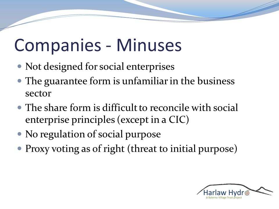 Companies - Minuses Not designed for social enterprises The guarantee form is unfamiliar in the business sector The share form is difficult to reconcile with social enterprise principles (except in a CIC) No regulation of social purpose Proxy voting as of right (threat to initial purpose)