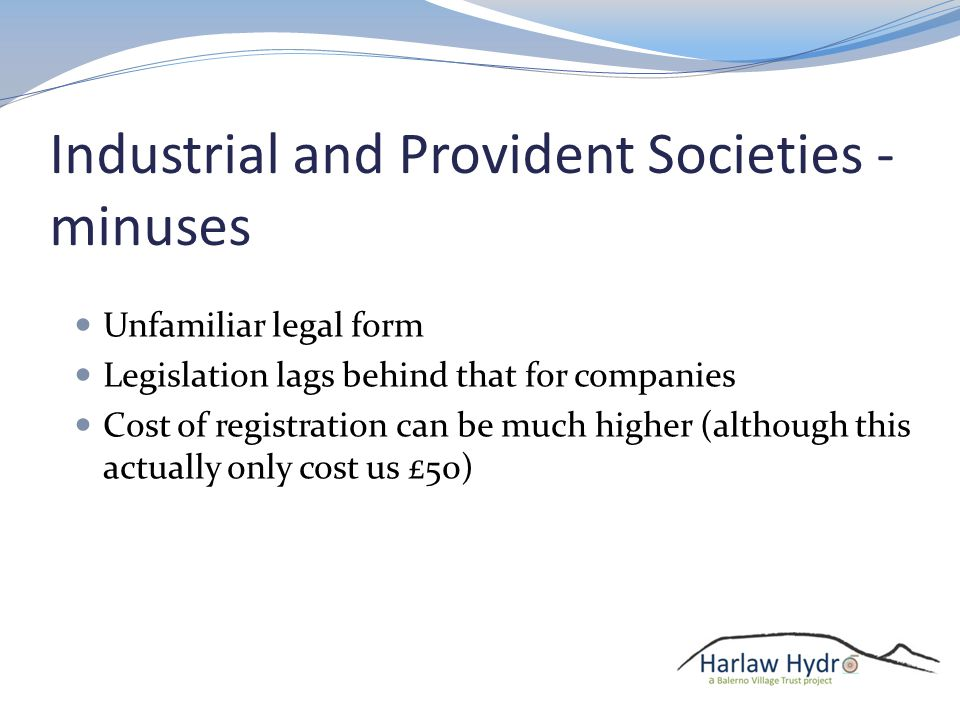 Industrial and Provident Societies - minuses Unfamiliar legal form Legislation lags behind that for companies Cost of registration can be much higher (although this actually only cost us £50)