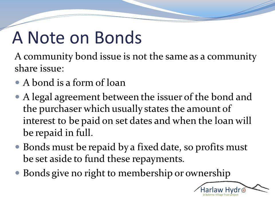 A Note on Bonds A community bond issue is not the same as a community share issue: A bond is a form of loan A legal agreement between the issuer of the bond and the purchaser which usually states the amount of interest to be paid on set dates and when the loan will be repaid in full.