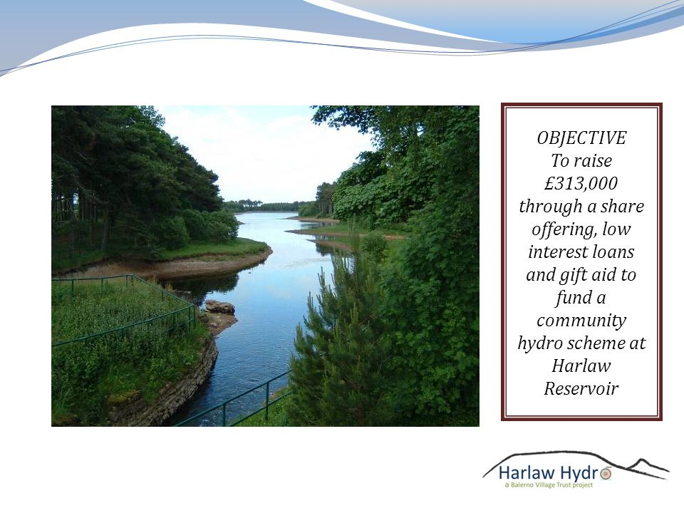 OBJECTIVE To raise £313,000 through a share offering, low interest loans and gift aid to fund a community hydro scheme at Harlaw Reservoir
