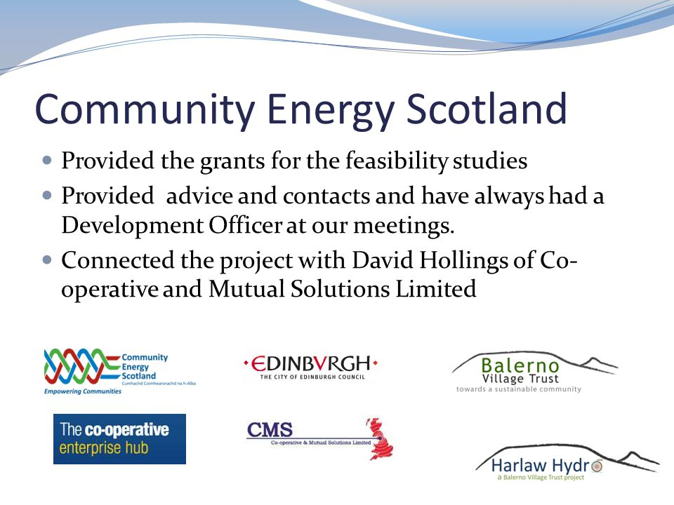 Community Energy Scotland Provided the grants for the feasibility studies Provided advice and contacts and have always had a Development Officer at our meetings.