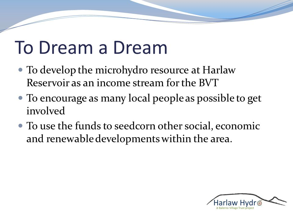 To Dream a Dream To develop the microhydro resource at Harlaw Reservoir as an income stream for the BVT To encourage as many local people as possible to get involved To use the funds to seedcorn other social, economic and renewable developments within the area.