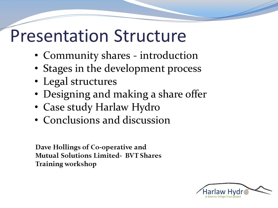 Dave Hollings of Co-operative and Mutual Solutions Limited- BVT Shares Training workshop Community shares - introduction Stages in the development process Legal structures Designing and making a share offer Case study Harlaw Hydro Conclusions and discussion Presentation Structure