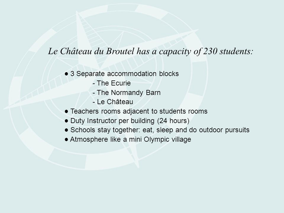 Le Château du Broutel has a capacity of 230 students: ● 3 Separate accommodation blocks - The Ecurie - The Normandy Barn - Le Château ● Teachers rooms adjacent to students rooms ● Duty Instructor per building (24 hours) ● Schools stay together: eat, sleep and do outdoor pursuits ● Atmosphere like a mini Olympic village