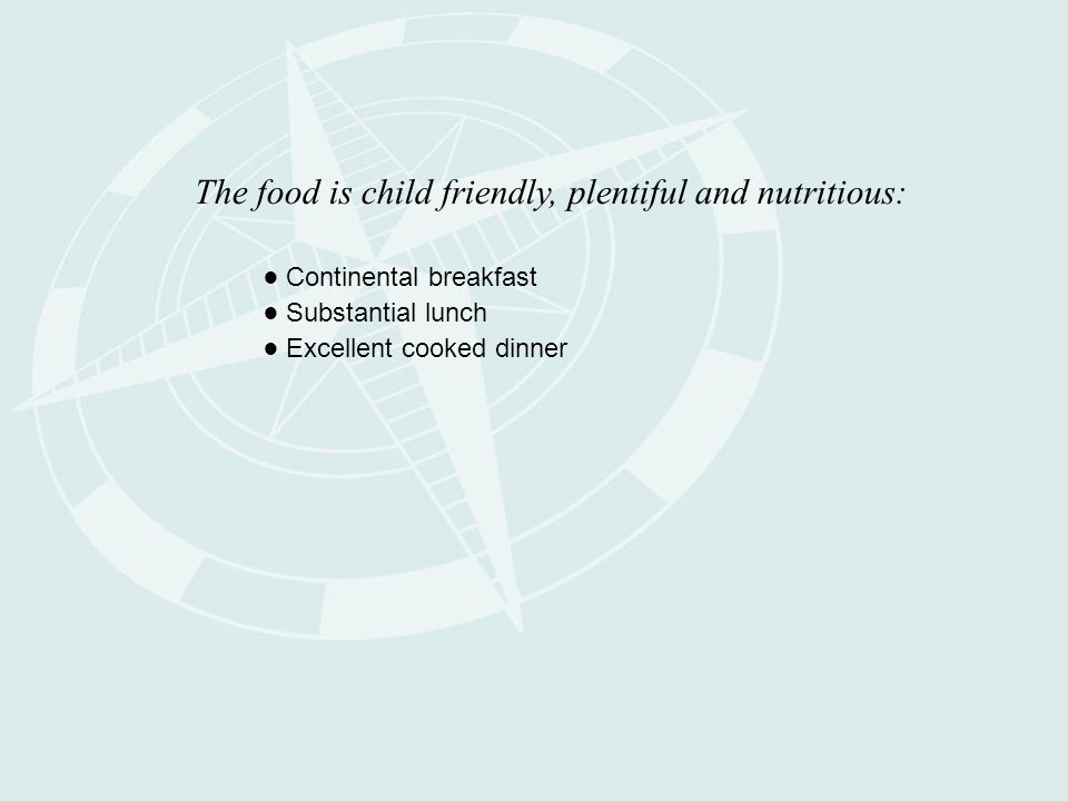 The food is child friendly, plentiful and nutritious: ● Continental breakfast ● Substantial lunch ● Excellent cooked dinner