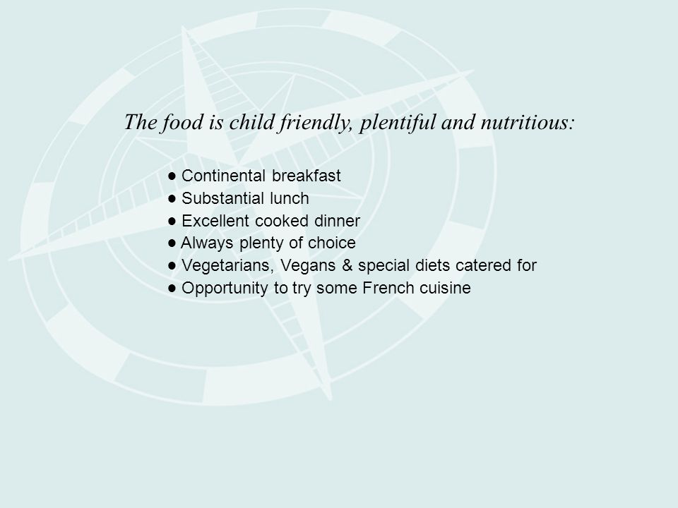The food is child friendly, plentiful and nutritious: ● Continental breakfast ● Substantial lunch ● Excellent cooked dinner ● Always plenty of choice ● Vegetarians, Vegans & special diets catered for ● Opportunity to try some French cuisine