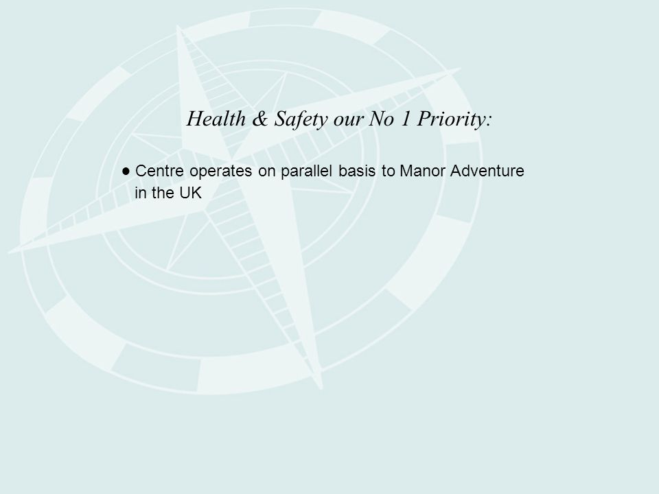 Health & Safety our No 1 Priority: ● Centre operates on parallel basis to Manor Adventure in the UK
