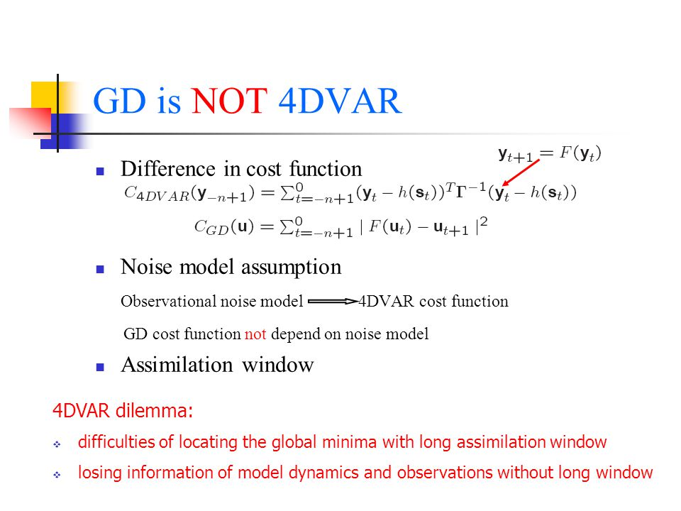GD is NOT 4DVAR Difference in cost function Noise model assumption Observational noise model 4DVAR cost function GD cost function not depend on noise model Assimilation window 4DVAR dilemma:  difficulties of locating the global minima with long assimilation window  losing information of model dynamics and observations without long window